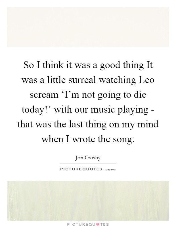So I think it was a good thing It was a little surreal watching Leo scream 'I'm not going to die today!' with our music playing - that was the last thing on my mind when I wrote the song Picture Quote #1