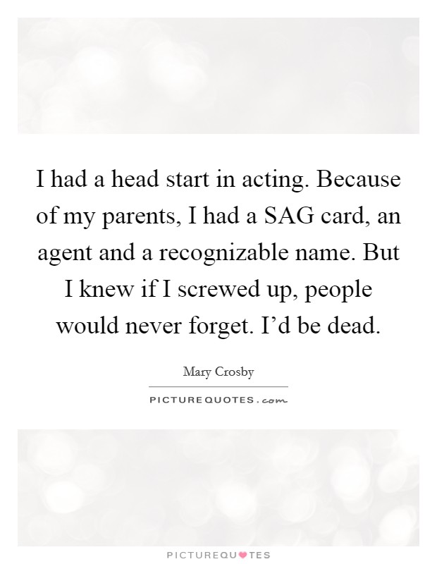 I had a head start in acting. Because of my parents, I had a SAG card, an agent and a recognizable name. But I knew if I screwed up, people would never forget. I'd be dead Picture Quote #1