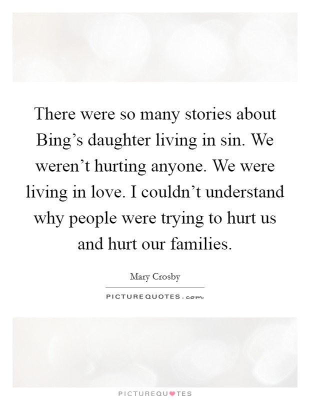 There were so many stories about Bing's daughter living in sin. We weren't hurting anyone. We were living in love. I couldn't understand why people were trying to hurt us and hurt our families Picture Quote #1