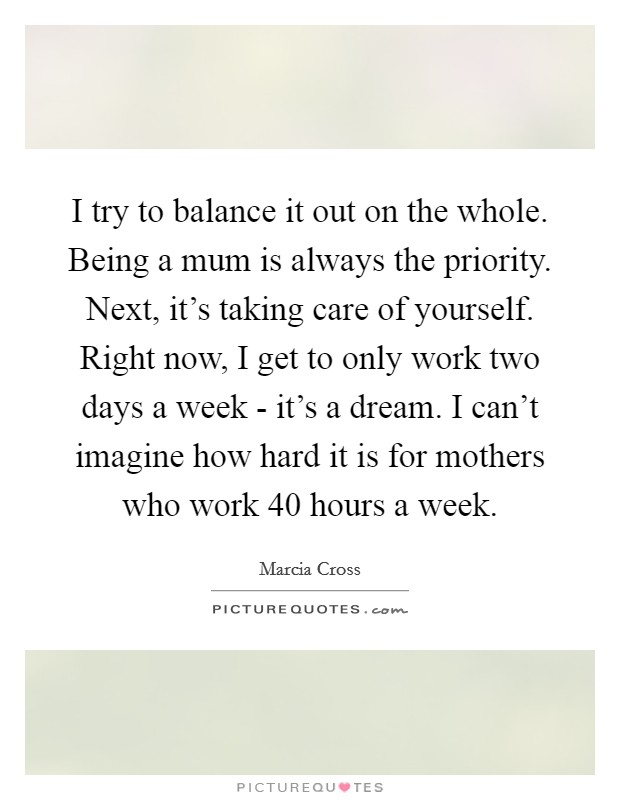 I try to balance it out on the whole. Being a mum is always the priority. Next, it's taking care of yourself. Right now, I get to only work two days a week - it's a dream. I can't imagine how hard it is for mothers who work 40 hours a week Picture Quote #1