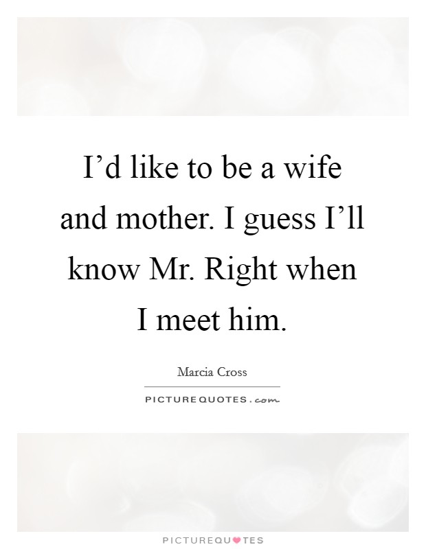 I'd like to be a wife and mother. I guess I'll know Mr. Right when I meet him Picture Quote #1