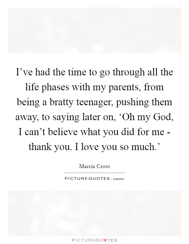 I've had the time to go through all the life phases with my parents, from being a bratty teenager, pushing them away, to saying later on, 'Oh my God, I can't believe what you did for me - thank you. I love you so much.' Picture Quote #1