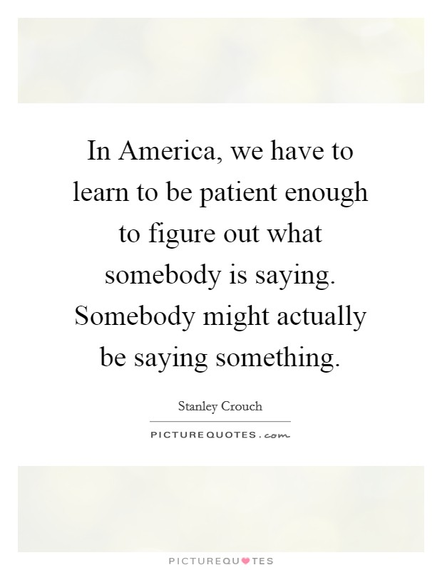In America, we have to learn to be patient enough to figure out what somebody is saying. Somebody might actually be saying something Picture Quote #1