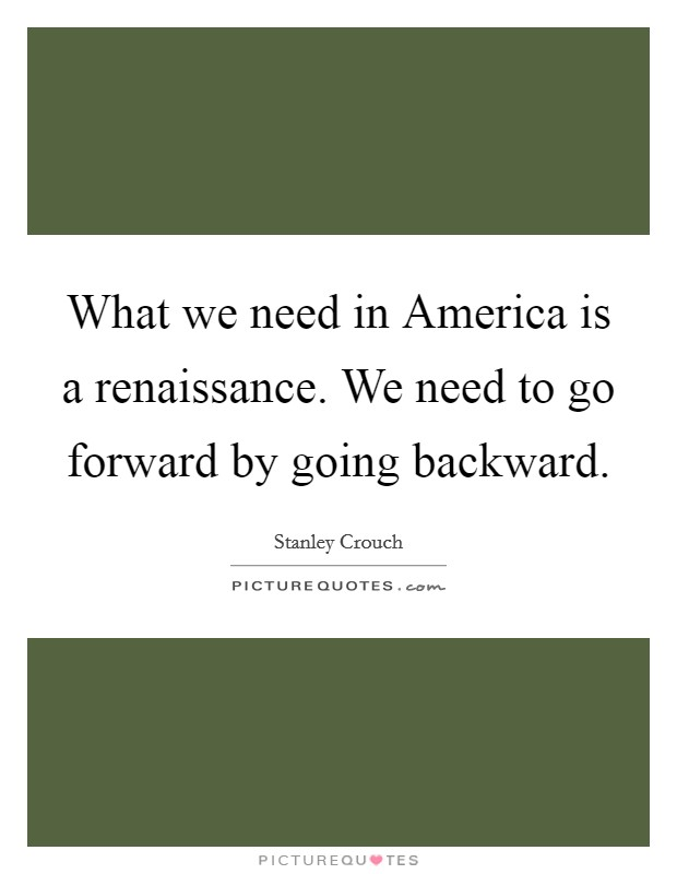 What we need in America is a renaissance. We need to go forward by going backward Picture Quote #1