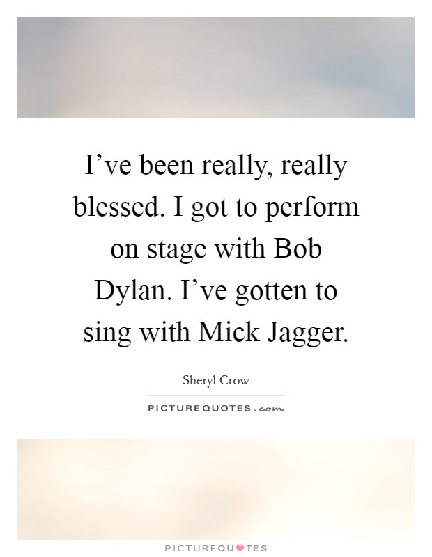 I've been really, really blessed. I got to perform on stage with Bob Dylan. I've gotten to sing with Mick Jagger Picture Quote #1