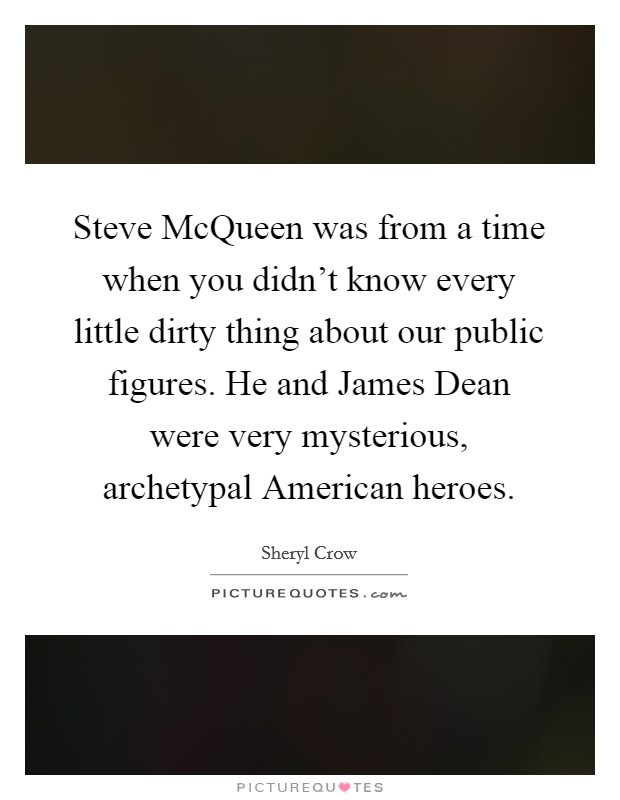 Steve McQueen was from a time when you didn't know every little dirty thing about our public figures. He and James Dean were very mysterious, archetypal American heroes Picture Quote #1