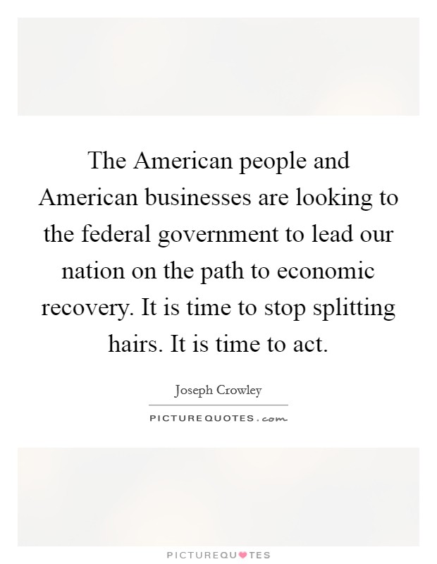 The American people and American businesses are looking to the federal government to lead our nation on the path to economic recovery. It is time to stop splitting hairs. It is time to act Picture Quote #1