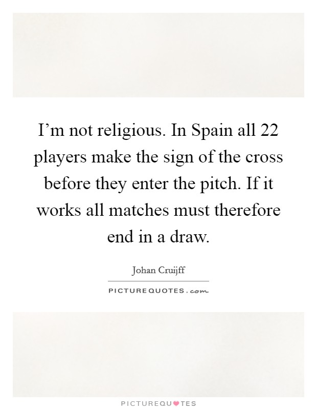 I'm not religious. In Spain all 22 players make the sign of the cross before they enter the pitch. If it works all matches must therefore end in a draw Picture Quote #1