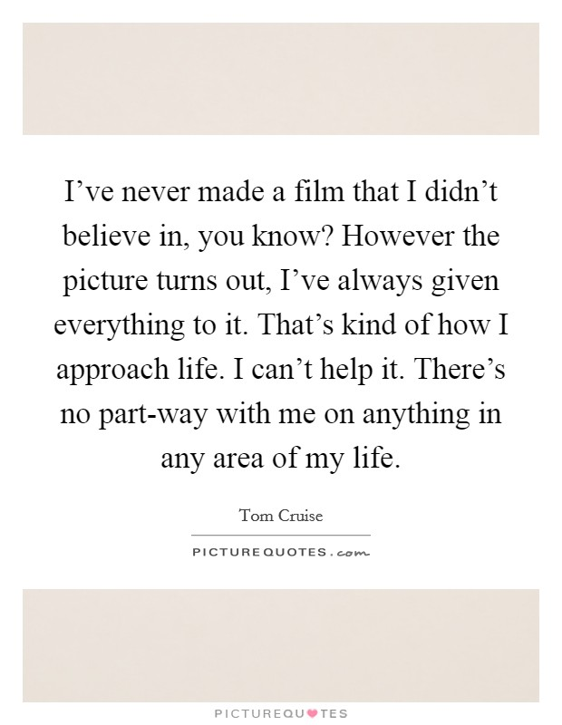 I've never made a film that I didn't believe in, you know? However the picture turns out, I've always given everything to it. That's kind of how I approach life. I can't help it. There's no part-way with me on anything in any area of my life Picture Quote #1