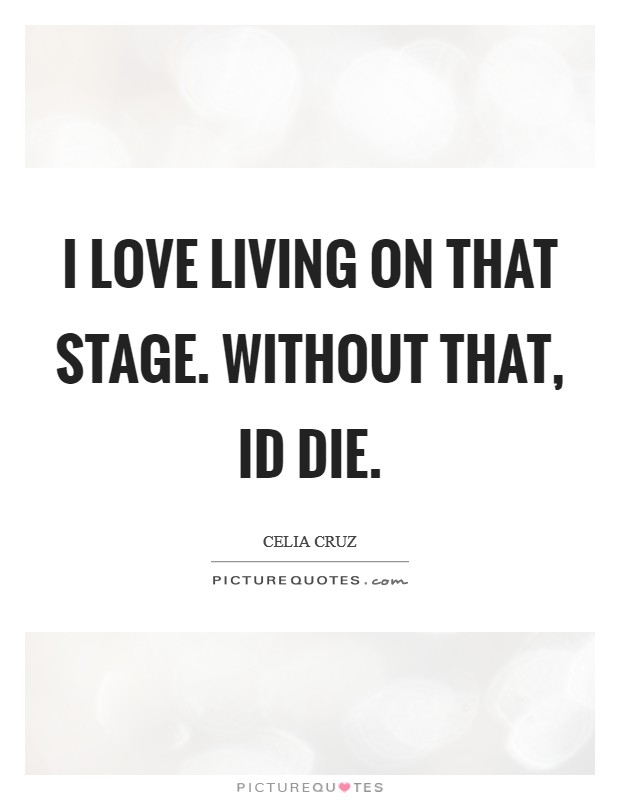 I love living on that stage. Without that, Id die Picture Quote #1
