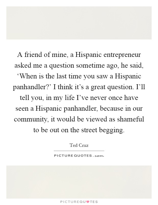 A friend of mine, a Hispanic entrepreneur asked me a question sometime ago, he said, 'When is the last time you saw a Hispanic panhandler?' I think it's a great question. I'll tell you, in my life I've never once have seen a Hispanic panhandler, because in our community, it would be viewed as shameful to be out on the street begging Picture Quote #1