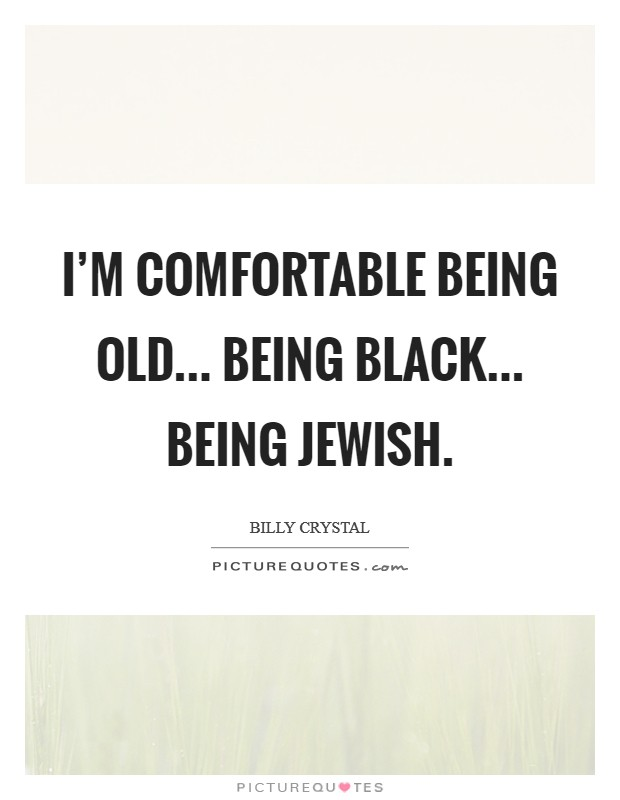 I'm comfortable being old... being black... being Jewish Picture Quote #1