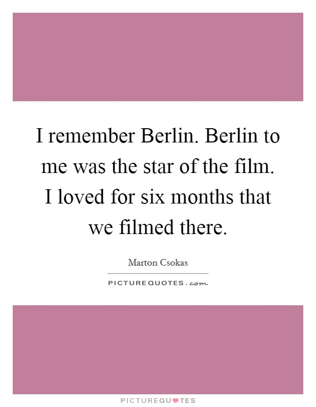 I remember Berlin. Berlin to me was the star of the film. I loved for six months that we filmed there Picture Quote #1