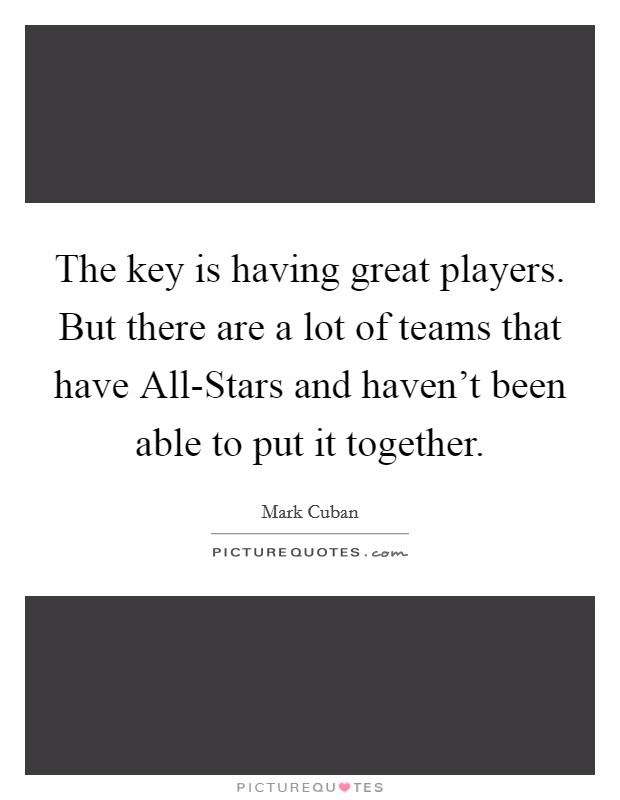 The key is having great players. But there are a lot of teams that have All-Stars and haven't been able to put it together Picture Quote #1