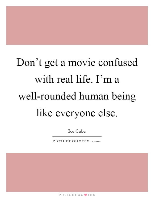 Don't get a movie confused with real life. I'm a well-rounded human being like everyone else Picture Quote #1