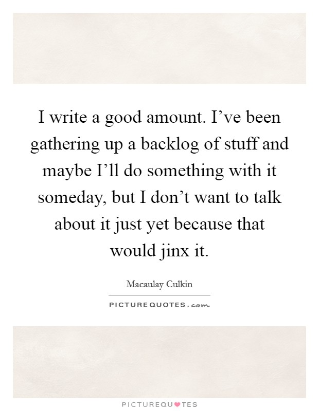 I write a good amount. I've been gathering up a backlog of stuff and maybe I'll do something with it someday, but I don't want to talk about it just yet because that would jinx it Picture Quote #1