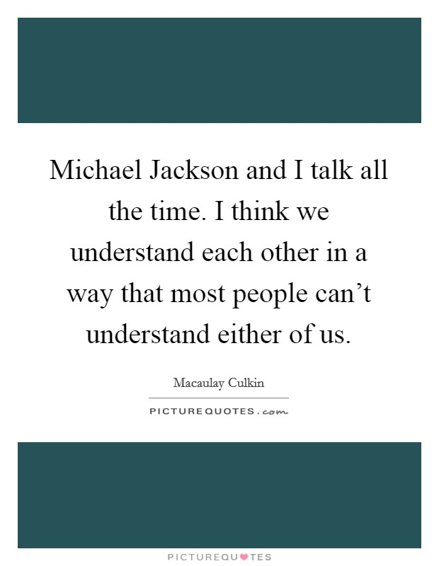Michael Jackson and I talk all the time. I think we understand each other in a way that most people can't understand either of us Picture Quote #1