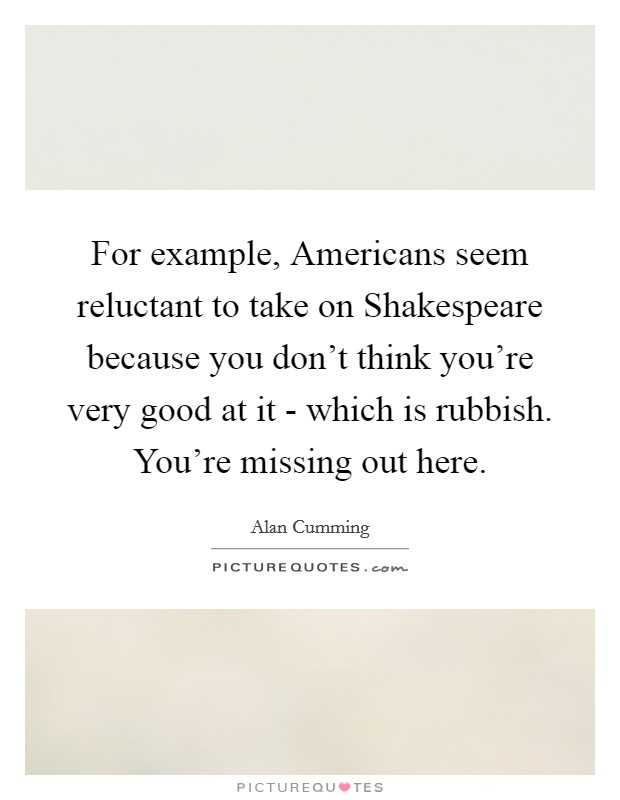 For example, Americans seem reluctant to take on Shakespeare because you don't think you're very good at it - which is rubbish. You're missing out here Picture Quote #1