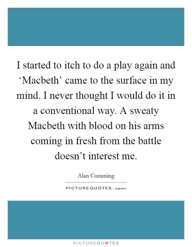 I started to itch to do a play again and 'Macbeth' came to the surface in my mind. I never thought I would do it in a conventional way. A sweaty Macbeth with blood on his arms coming in fresh from the battle doesn't interest me Picture Quote #1