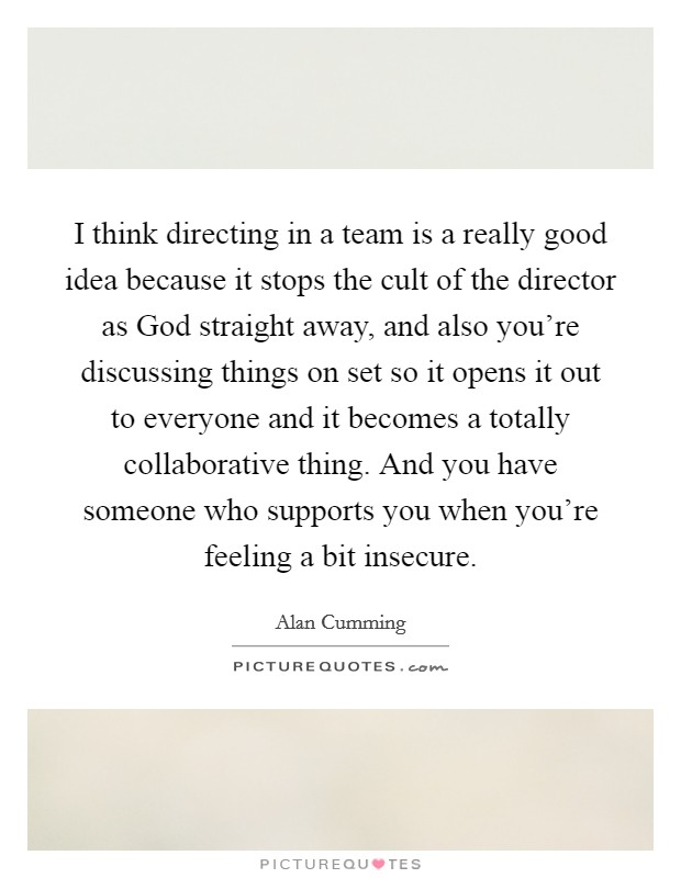 I think directing in a team is a really good idea because it stops the cult of the director as God straight away, and also you're discussing things on set so it opens it out to everyone and it becomes a totally collaborative thing. And you have someone who supports you when you're feeling a bit insecure Picture Quote #1