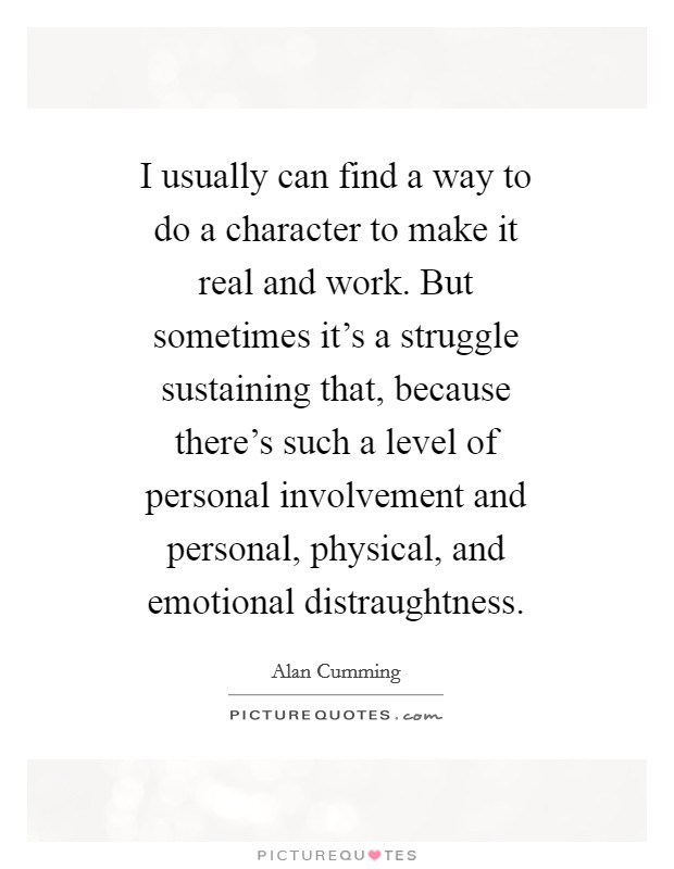 I usually can find a way to do a character to make it real and work. But sometimes it's a struggle sustaining that, because there's such a level of personal involvement and personal, physical, and emotional distraughtness Picture Quote #1