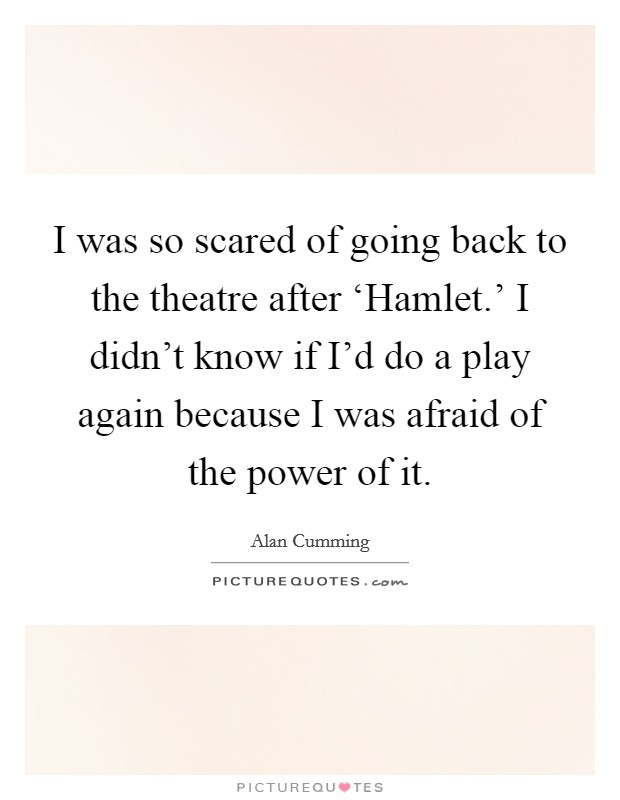I was so scared of going back to the theatre after 'Hamlet.' I didn't know if I'd do a play again because I was afraid of the power of it Picture Quote #1
