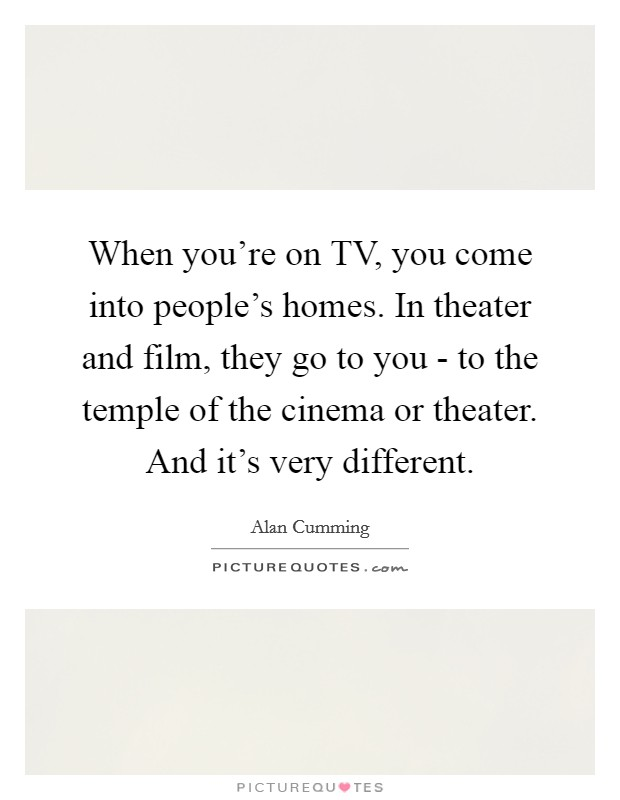 When you're on TV, you come into people's homes. In theater and film, they go to you - to the temple of the cinema or theater. And it's very different Picture Quote #1