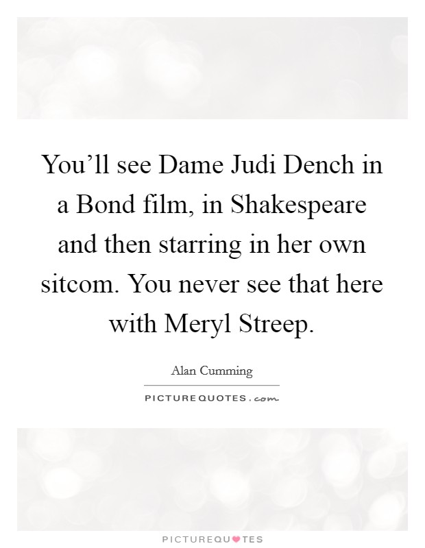 You'll see Dame Judi Dench in a Bond film, in Shakespeare and then starring in her own sitcom. You never see that here with Meryl Streep Picture Quote #1