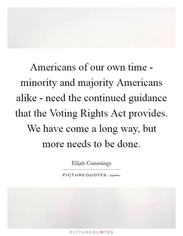 Americans of our own time - minority and majority Americans alike - need the continued guidance that the Voting Rights Act provides. We have come a long way, but more needs to be done Picture Quote #1