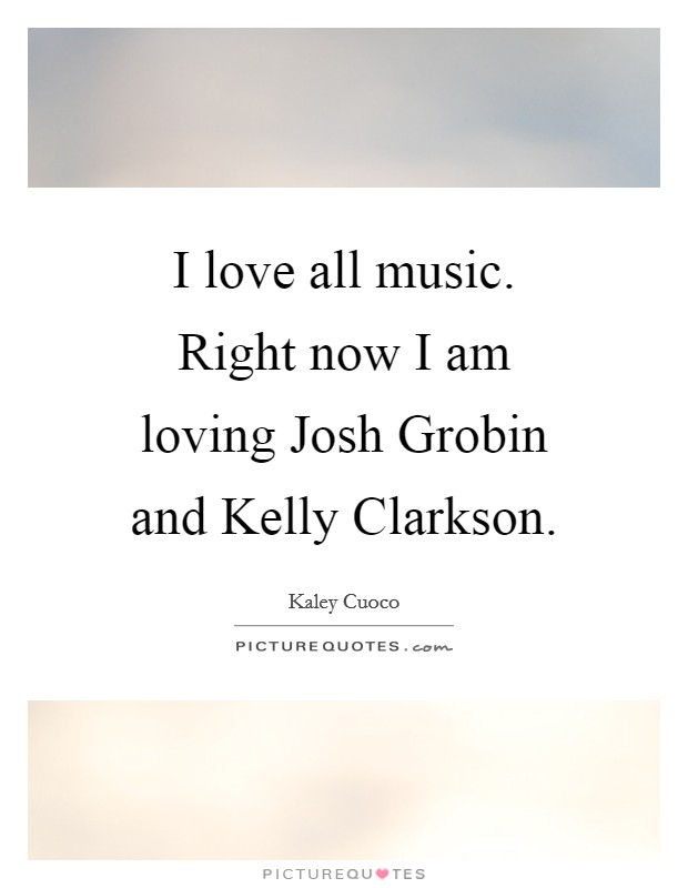 I love all music. Right now I am loving Josh Grobin and Kelly Clarkson Picture Quote #1