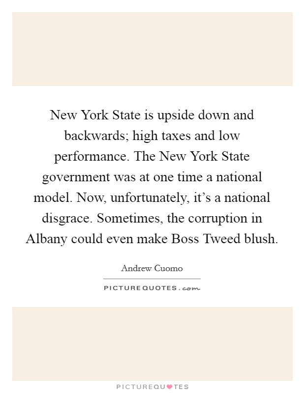 New York State is upside down and backwards; high taxes and low performance. The New York State government was at one time a national model. Now, unfortunately, it's a national disgrace. Sometimes, the corruption in Albany could even make Boss Tweed blush Picture Quote #1