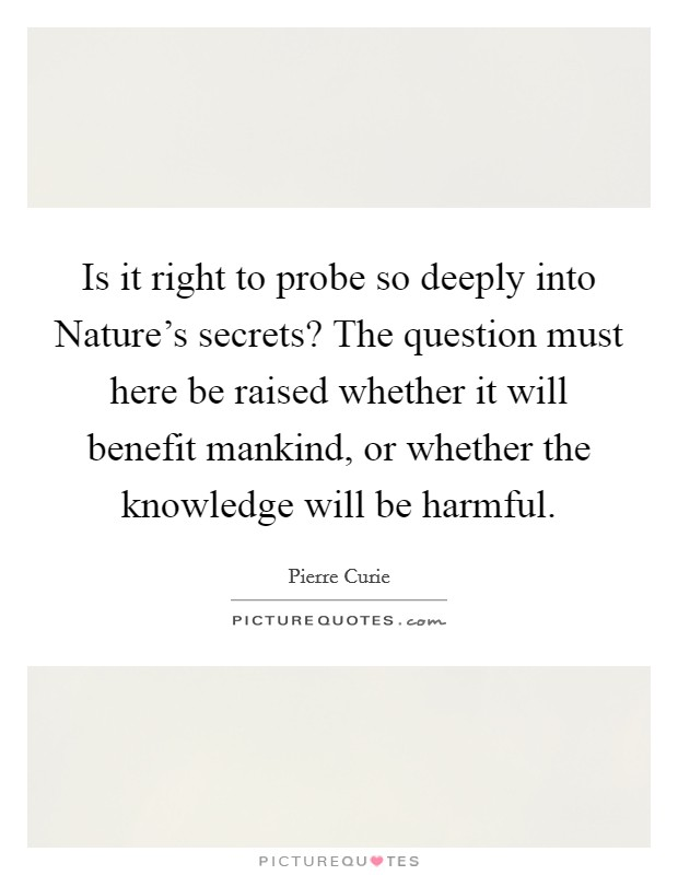 Is it right to probe so deeply into Nature's secrets? The question must here be raised whether it will benefit mankind, or whether the knowledge will be harmful Picture Quote #1