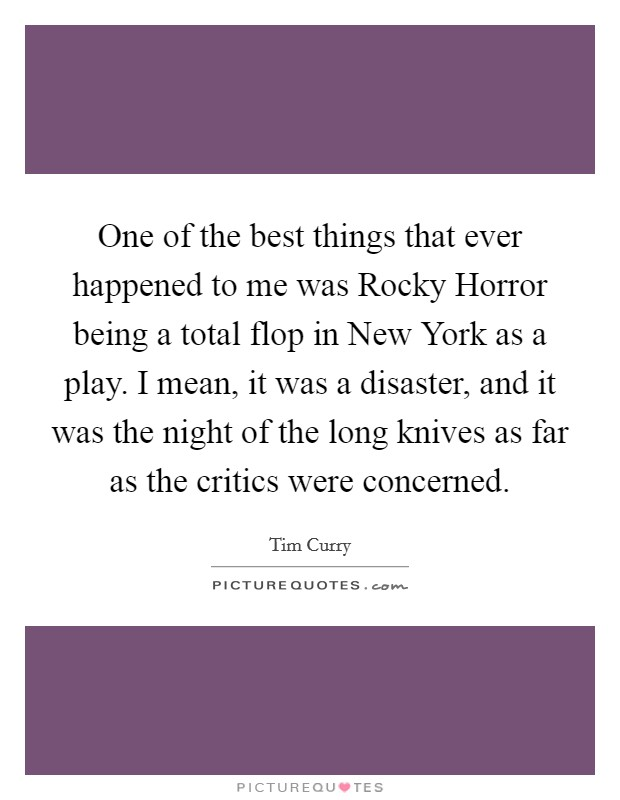 One of the best things that ever happened to me was Rocky Horror being a total flop in New York as a play. I mean, it was a disaster, and it was the night of the long knives as far as the critics were concerned Picture Quote #1