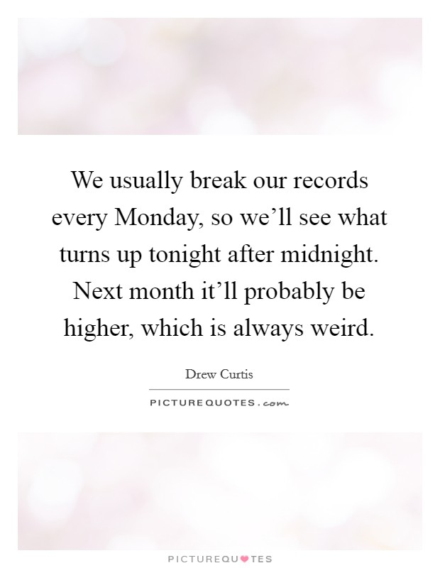 We usually break our records every Monday, so we'll see what turns up tonight after midnight. Next month it'll probably be higher, which is always weird Picture Quote #1