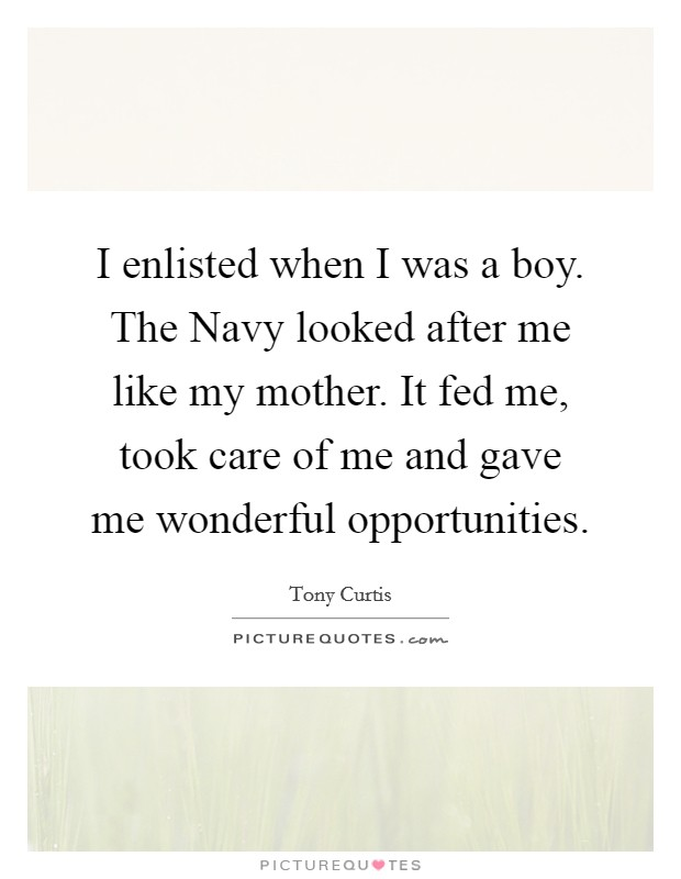 I enlisted when I was a boy. The Navy looked after me like my mother. It fed me, took care of me and gave me wonderful opportunities Picture Quote #1