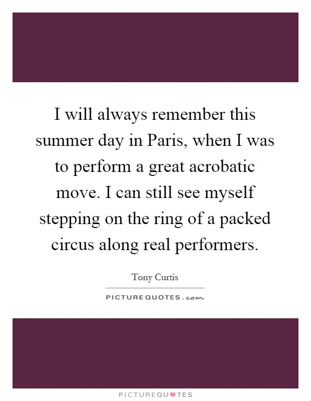 I will always remember this summer day in Paris, when I was to perform a great acrobatic move. I can still see myself stepping on the ring of a packed circus along real performers Picture Quote #1