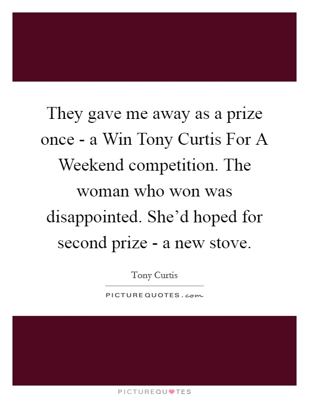 They gave me away as a prize once - a Win Tony Curtis For A Weekend competition. The woman who won was disappointed. She'd hoped for second prize - a new stove Picture Quote #1