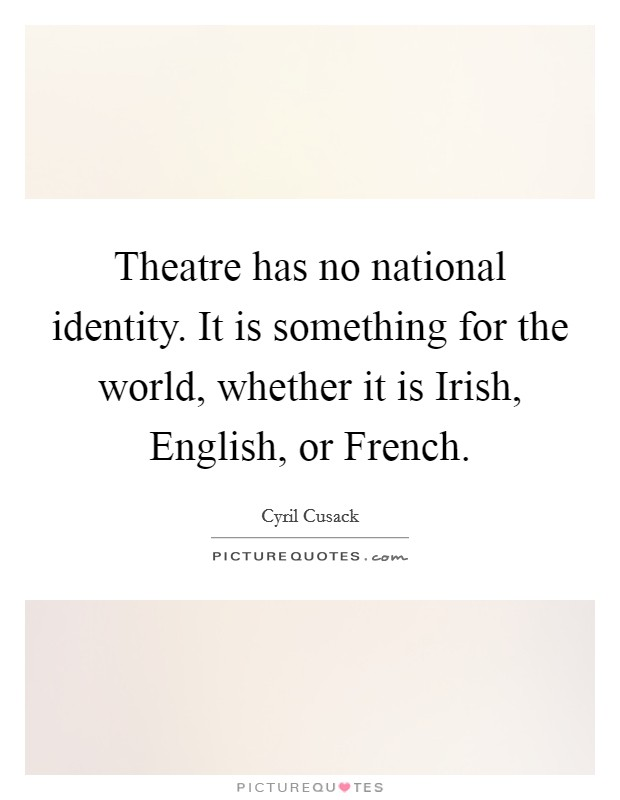 Theatre has no national identity. It is something for the world, whether it is Irish, English, or French Picture Quote #1