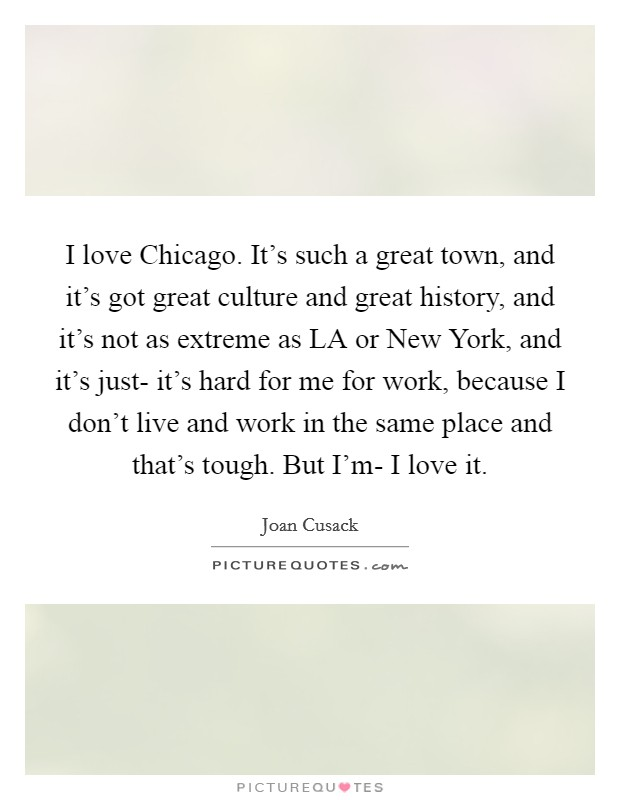 I love Chicago. It's such a great town, and it's got great culture and great history, and it's not as extreme as LA or New York, and it's just- it's hard for me for work, because I don't live and work in the same place and that's tough. But I'm- I love it Picture Quote #1
