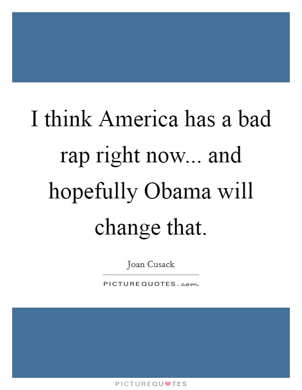 I think America has a bad rap right now... and hopefully Obama will change that Picture Quote #1