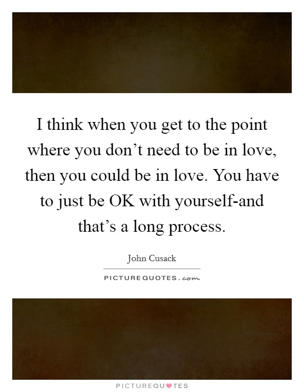 I think when you get to the point where you don't need to be in love, then you could be in love. You have to just be OK with yourself-and that's a long process Picture Quote #1
