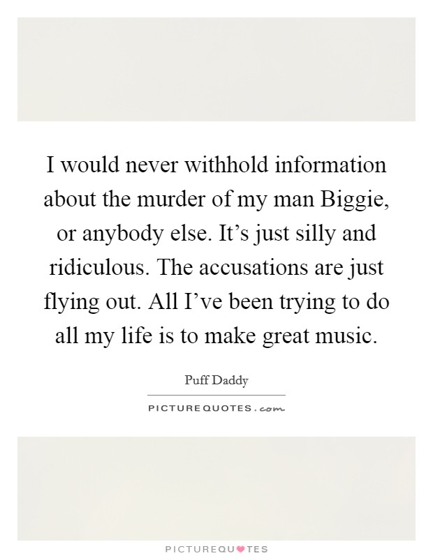I would never withhold information about the murder of my man Biggie, or anybody else. It's just silly and ridiculous. The accusations are just flying out. All I've been trying to do all my life is to make great music Picture Quote #1