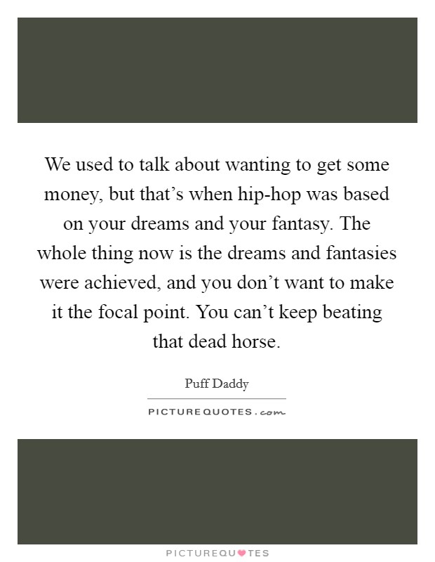We used to talk about wanting to get some money, but that's when hip-hop was based on your dreams and your fantasy. The whole thing now is the dreams and fantasies were achieved, and you don't want to make it the focal point. You can't keep beating that dead horse Picture Quote #1