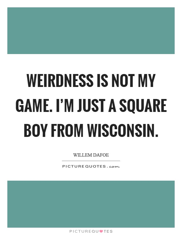 Weirdness is not my game. I'm just a square boy from Wisconsin Picture Quote #1