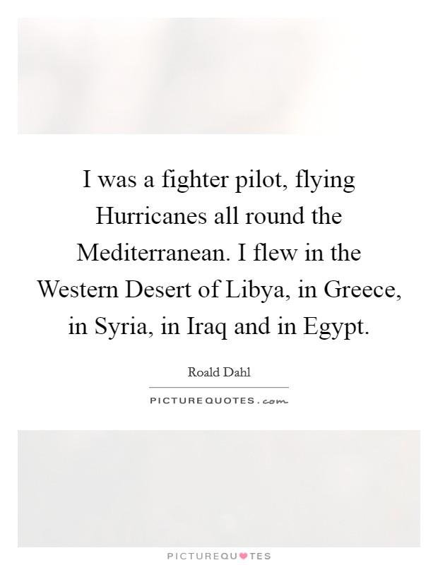 I was a fighter pilot, flying Hurricanes all round the Mediterranean. I flew in the Western Desert of Libya, in Greece, in Syria, in Iraq and in Egypt Picture Quote #1