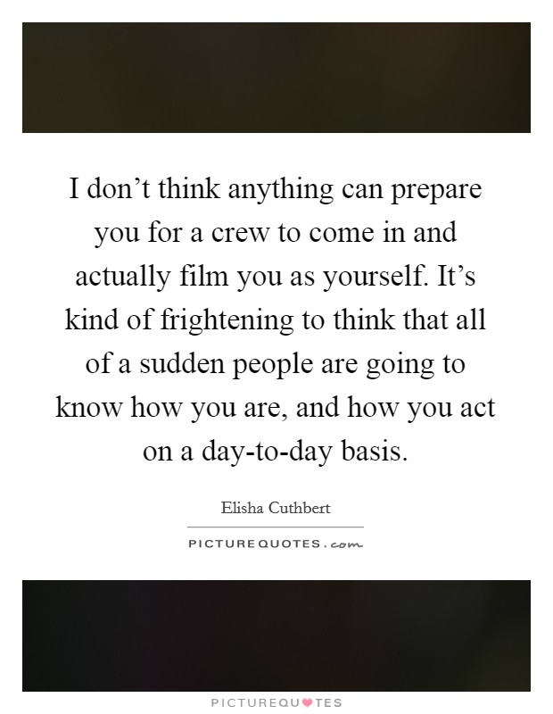 I don't think anything can prepare you for a crew to come in and actually film you as yourself. It's kind of frightening to think that all of a sudden people are going to know how you are, and how you act on a day-to-day basis Picture Quote #1
