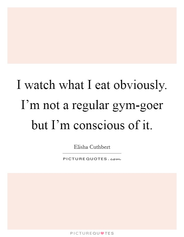 I watch what I eat obviously. I'm not a regular gym-goer but I'm conscious of it Picture Quote #1