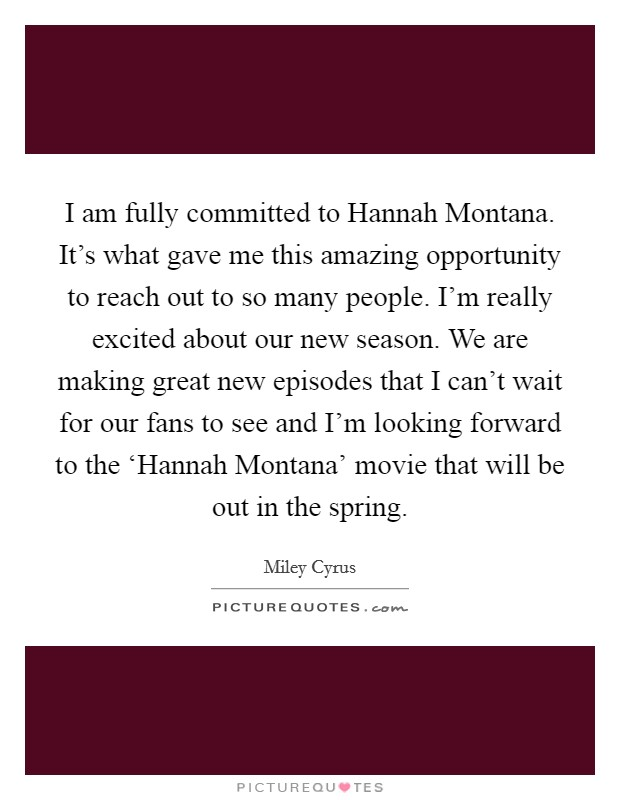 I am fully committed to Hannah Montana. It's what gave me this amazing opportunity to reach out to so many people. I'm really excited about our new season. We are making great new episodes that I can't wait for our fans to see and I'm looking forward to the 'Hannah Montana' movie that will be out in the spring Picture Quote #1