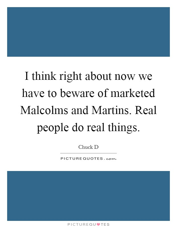 I think right about now we have to beware of marketed Malcolms and Martins. Real people do real things Picture Quote #1