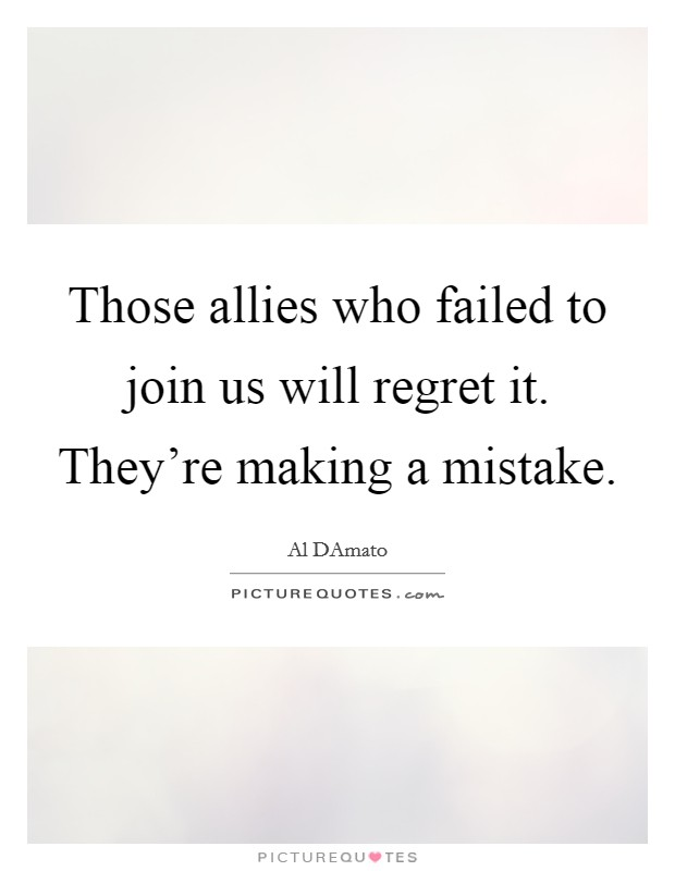 Those allies who failed to join us will regret it. They're making a mistake Picture Quote #1